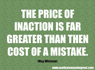 "Featured in our checklist of 46 Powerful Quotes For Entrepreneurs To Get Motivated: ""The price of inaction is far greater than then cost of a mistake."" -Meg Whitman"