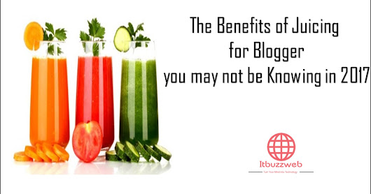 The Benefits of Juicing for Blogger you May not be Knowing in 2017
