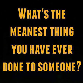 what's the meanest thing you have ever done to someone