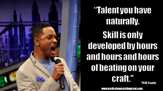 "Will Smith Motivational Quotes: ""Talent you have naturally. Skill is only developed by hours and hours and hours of beating on your craft."""