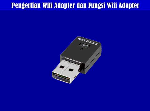 Pengertian Wifi Adapter, Fungsi Wifi Adapter dan Cara Kerja Wifi Adapter