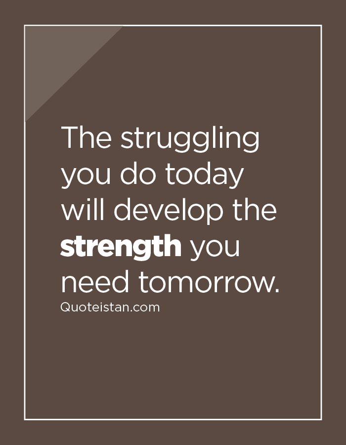 The struggling you do today will develop the strength you need tomorrow.