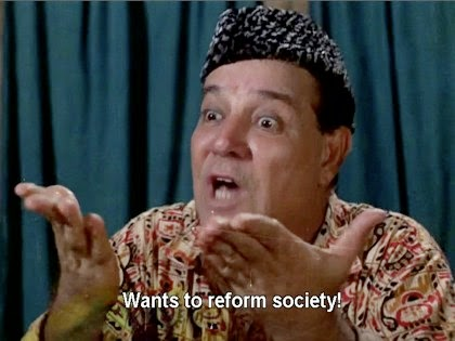 He wants to reform society!