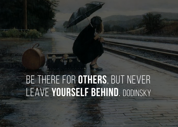 Be there for others, but never leave yourself behind. Dodinsky