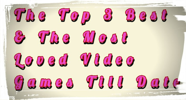 The Top 3 Best & The Most Loved Video Games Till Date  2018