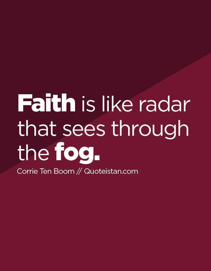 Faith is like radar that sees through the fog.