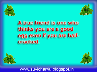 A true friend is one who thinks you are a good egg even if you are half cracked.
