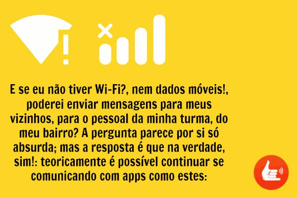 E se eu não tiver Wi-Fi?, nem dados móveis!, poderei enviar mensagens para meus vizinhos, para o pessoal da minha turma, do meu bairro? A pergunta parece por si só absurda; mas a resposta é que na verdade, sim!: teoricamente é possível continuar se comunicando com apps como estes: