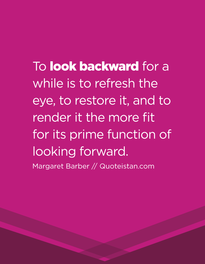 To look backward for a while is to refresh the eye, to restore it, and to render it the more fit for its prime function of looking forward. Margaret Barber