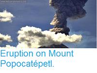 https://sciencythoughts.blogspot.com/2015/10/eruption-on-mount-popocatepetl.html