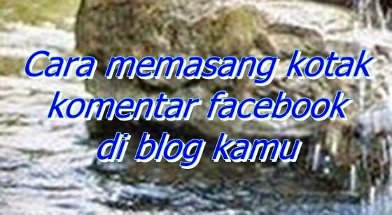 Cara memasang kotak komentar facebook di blog kamu