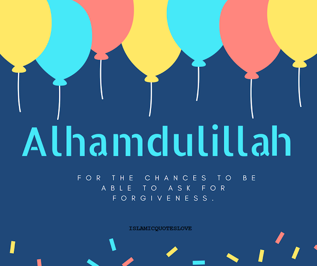 ALHAMDULILLAH for the chances to be able to ask for forgiveness.