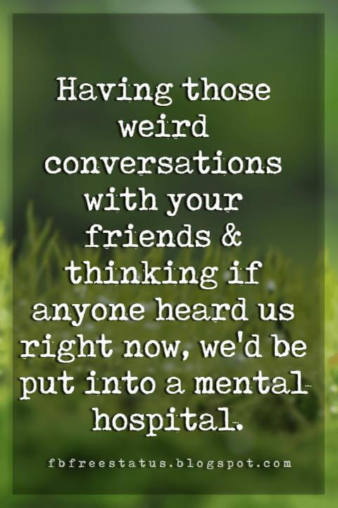funny friendship quotes and pictures, Having those weird conversations with your friends & thinking if anyone heard us right now, we'd be put into a mental hospital.