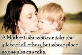 Love Quotes for Mother from Son: A mother is she who can take the place of other but whose place no one else can take.