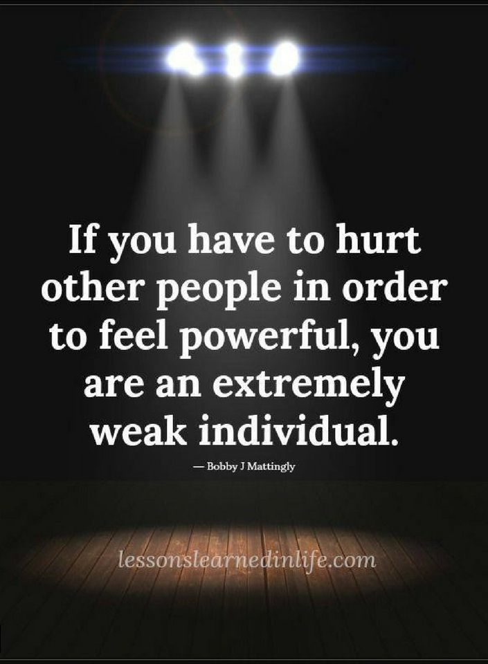 Quotes If You Have To Hurt Other People In Order To Feel Powerful