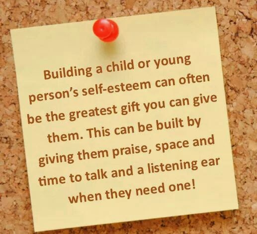 Give praise, time to talk and listen. Build esteem