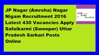 JP Nagar (Amroha) Nagar Nigam Recruitment 2016 Latest 430 Vacancies Apply Safaikarmi (Sweeper) Uttar Pradesh Sarkari Posts Online