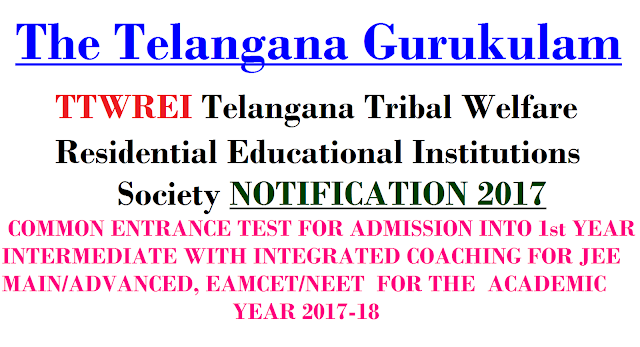 TS GURUKULAM Telangana Tribal Welfare Residential Educational Institutions Society NOTIFICATION 2017|COMMON ENTRANCE TEST FOR ADMISSION INTO 1st YEAR INTERMEDIATE WITH INTEGRATED COACHING FOR JEE MAIN/ADVANCED, EAMCET/NEET FOR THE ACADEMIC YEAR 2017-18 FOR (01) SOE, (02) COEs &(01) IIT STUDY CENTRE, HYDERABAD|Get Complete Information of The Telangana Gurukulam, TTWREI Society Regarding Special features of Excellence Institutions,Name of the College with Address,Eligibility,Reservation,Submission of Application Form Through ONLINE: Scheduled of Admission Test,Admission Test,Final Selection of Students,List of Convener Principals & Entrance Test Centers/2017/01/TTWREI-Society-ts-gurukulam-telangana-tribal-welfare-residential-educational-institutions-society-notification-2017.html