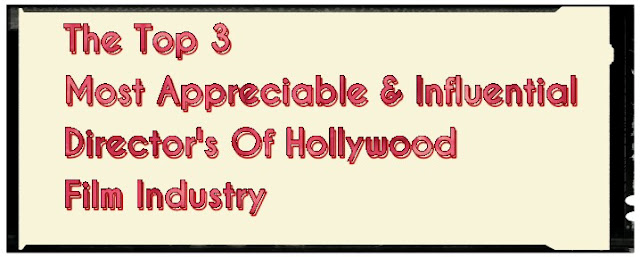 The Top 3 Most Appreciable & The Most Influential Director's Of The Hollywood Film Industry 2018