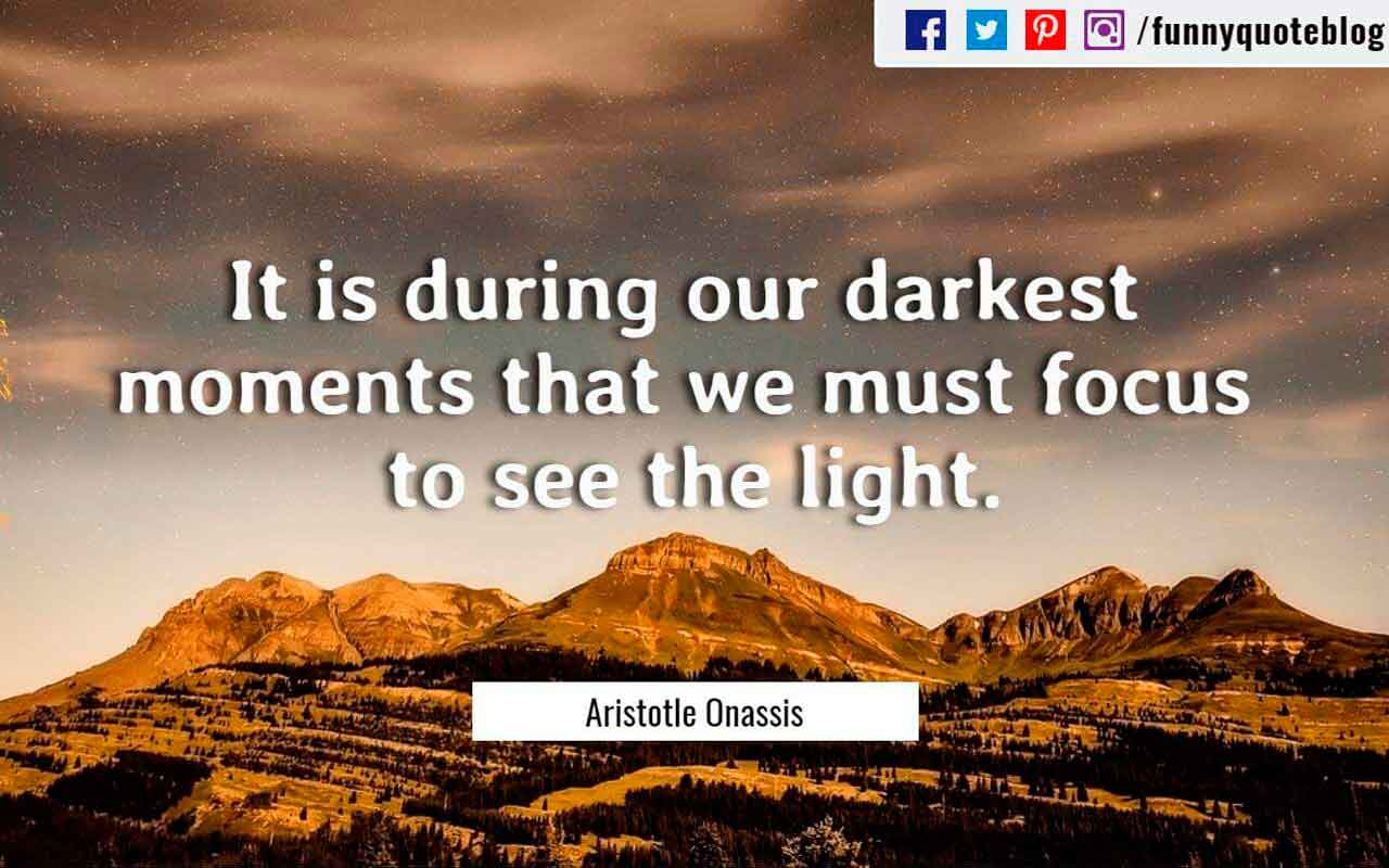 It is during our darkest moments that we must focus to see the light. ― Aristotle Onassis Quote