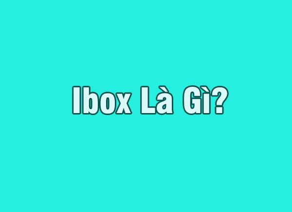 Ibox là gì? Lý do chủ shop thường yêu cầu khách check ibox