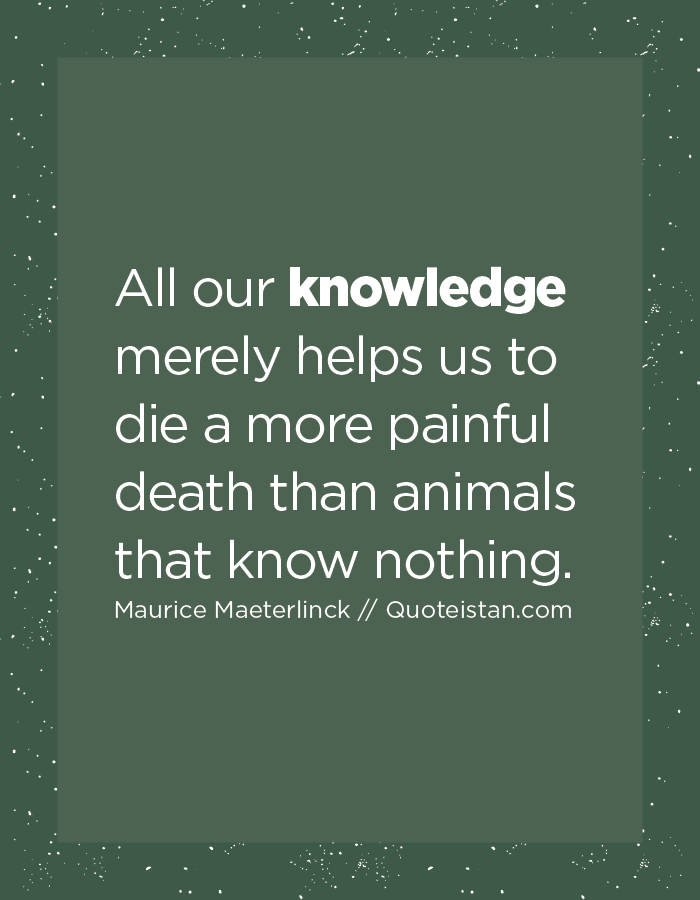 All our #knowledge merely helps us to die a more painful death than animals that know nothing.