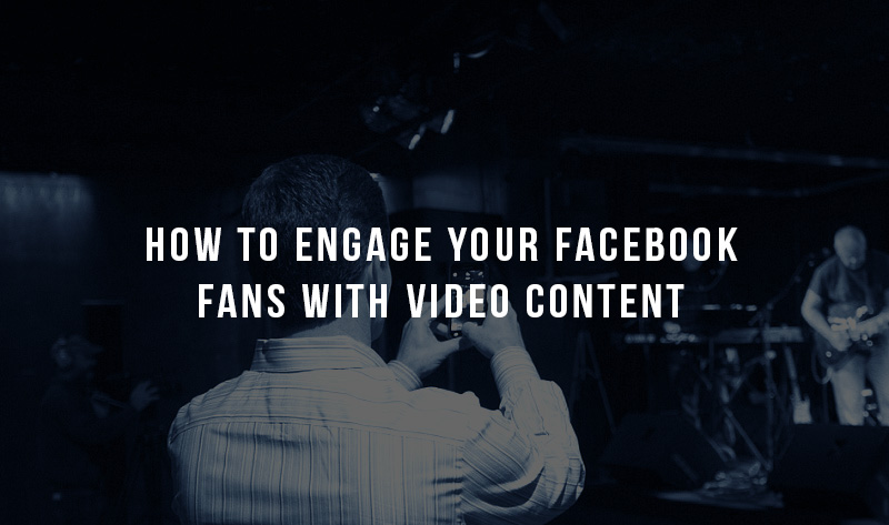 How to Engage Your Facebook Fans with Video Content
