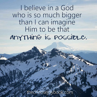 I believe in a God Who is so much bigger than I can imagine Him to be that anything is possible.