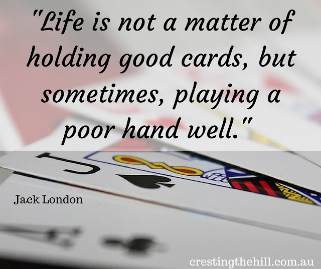 """Life is not a matter of holding good cards, but sometimes, playing a poor hand well."" - Jack London"