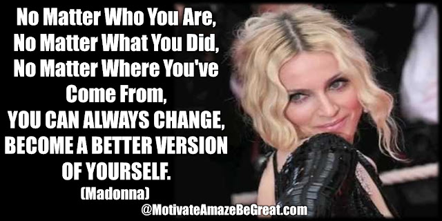 "Madonna Inspirational Quotes: ""No matter who you are,no matter what you did,no matter where you've come from, you can always change, become a better version of yourself."""