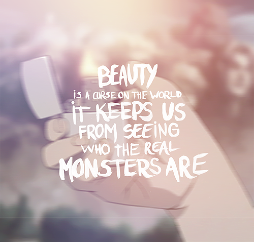 Beauty Is A Curse On The World It Keeps Us From Seeing Who Real Monsters Are