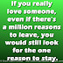 If you really love someone, even if there's a million reasons to leave, you would still look for the one reason to stay.