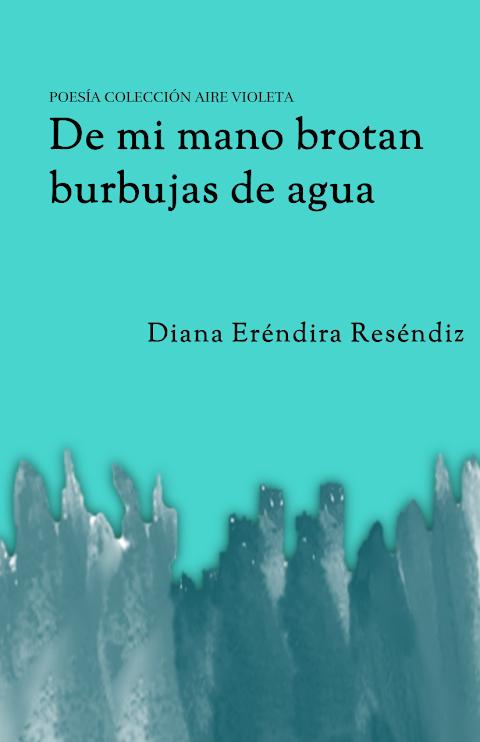#POESÍA #EPUB De mi mano brotan burbujas de agua, de Diana Eréndira Reséndiz