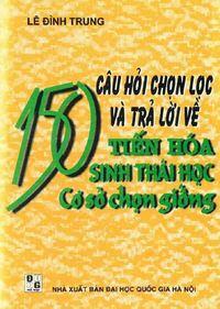 150 Câu Hỏi Chọn Lọc Và Trả Lời Về Tiến Hóa Sinh Thái Học Cơ Sở Chọn Giống - Lê Đình Trung