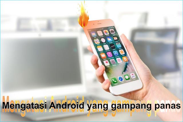 Cara Mengatasi Ponsel Android mudah Panas