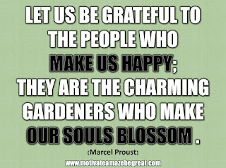 "33 Happiness Quotes To Inspire Your Day: ""Let us be grateful to the people who make us happy; they are the charming gardeners who make our souls blossom."" - Marcel Proust"