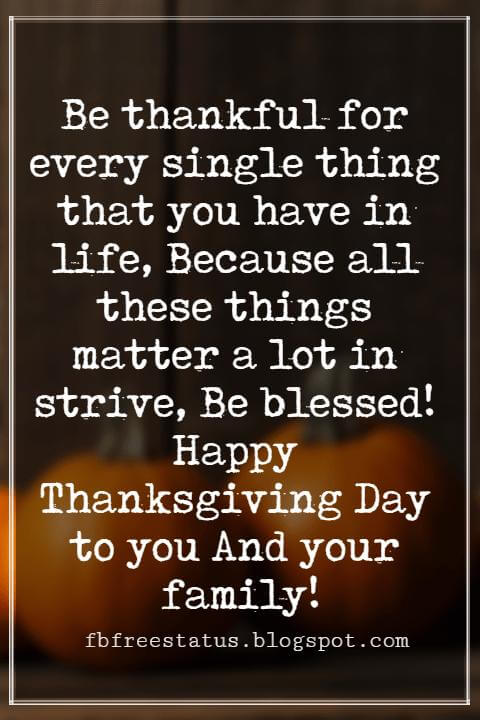 Wishes For Thanksgiving, Be thankful for every single thing that you have in life, Because all these things matter a lot in strive, Be blessed! Happy Thanksgiving Day to you And your family!