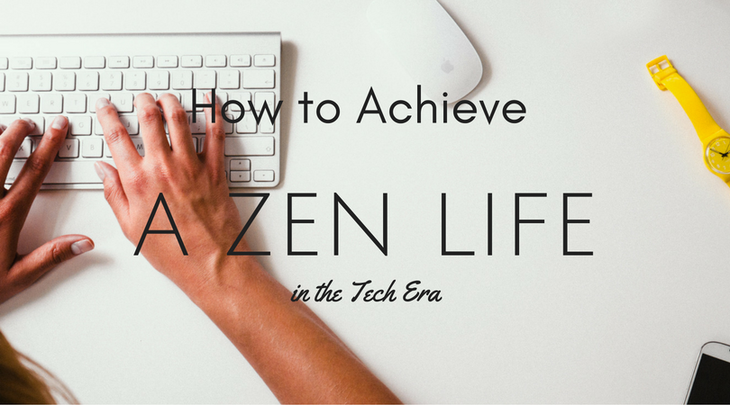 How to Achieve a Zen Life in the Tech Era *guest post