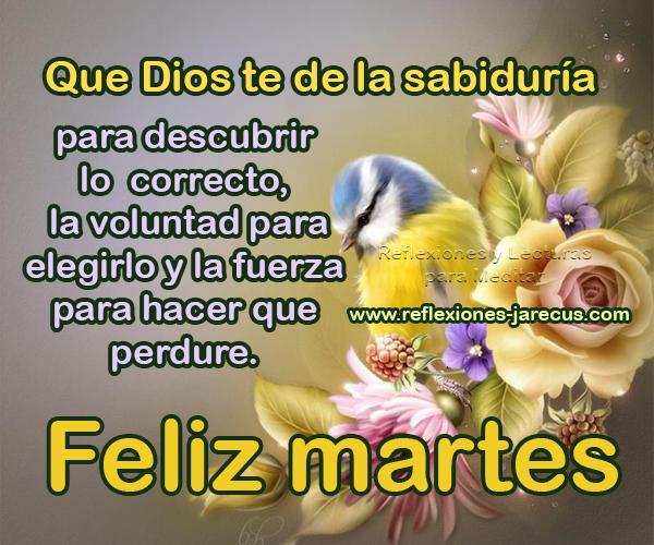 Que Dios te de la sabiduría para descubrir lo correcto, la voluntad para elegirlo y la fuerza para hacer que perdure. Feliz Martes.