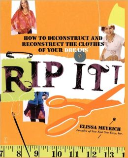 Rip It!: How to Deconstruct and Reconstruct the Clothes of Your Dream