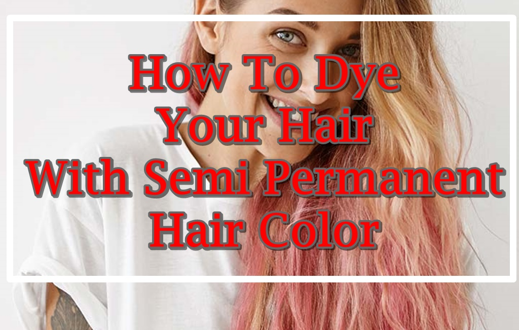 How To Dye Your Hair With Semi Permanent Hair Color Hair Fashion