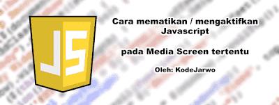 Cara Mematikan/Mengaktifkan Javascript di Media Screen Tertentu