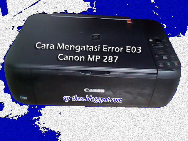 Cara Mengatasi Error E03 Pada Canon Mp287 Tips And Trik Kang Ap