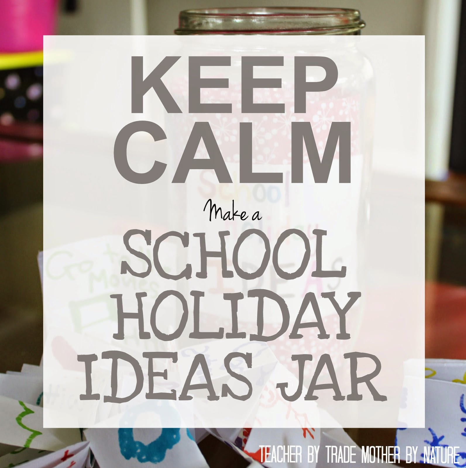 Keep Calm Make A School Holiday Ideas Jar 1word Challenge Teacher By Trade Mother By Nature