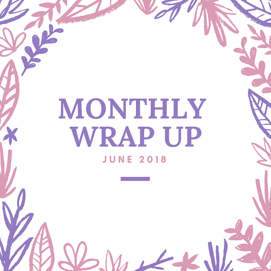 Monthly Wrap Up - June 2018
