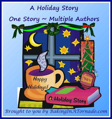 A Holiday Story, A Progressive Story Project: One cohesive piece of fiction written by multiple bloggers, each contributing their voice to the story | brought to you by www.BakingInATornado.com | #MyGraphics #fiction #blogging