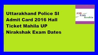 Uttarakhand Police SI Admit Card 2016 Hall Ticket Mahila UP Nirakshak Exam Dates