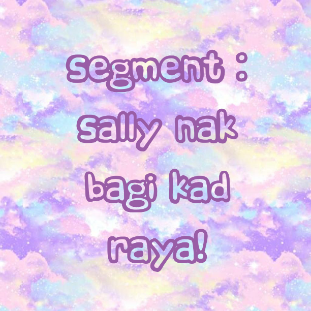 Segment : Sally nak bagi kad raya!