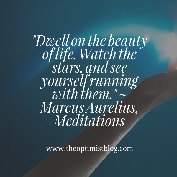 """Dwell on the beauty of life. Watch the stars, and see yourself running with them."" ~ Marcus Aurelius, Meditations"