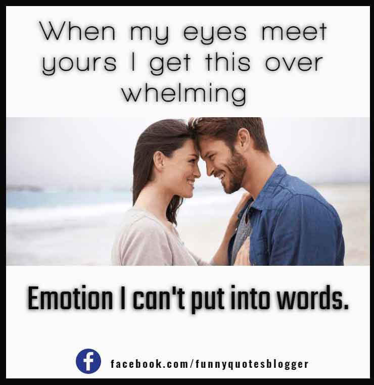 When my eyes meet yours I get this over whelming emotion I can't put into words